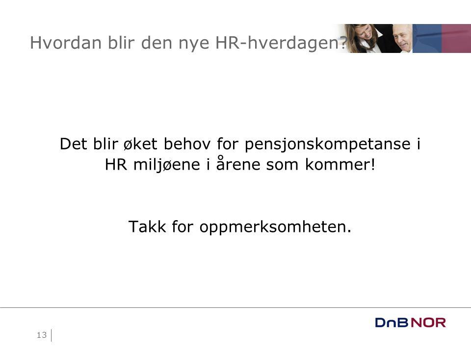 13 Hvordan blir den nye HR-hverdagen? Det blir øket behov for pensjonskompetanse i HR miljøene i årene som kommer! Takk for oppmerksomheten.