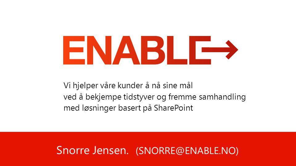 Snorre Jensen. (SNORRE@ENABLE.NO) Vi hjelper våre kunder å nå sine mål ved å bekjempe tidstyver og fremme samhandling med løsninger basert på SharePoi