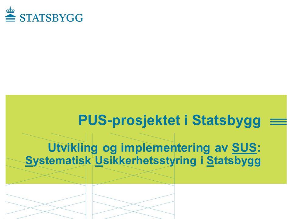 PUS-prosjektet i Statsbygg Utvikling og implementering av SUS: Systematisk Usikkerhetsstyring i Statsbygg PUS-forumTrondheim, 30.