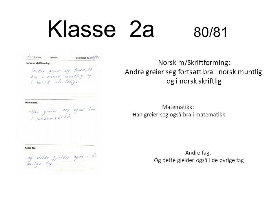 Klasse 2a 80/81 Norsk m/Skriftforming: Andrè greier seg fortsatt bra i norsk muntlig og i norsk skriftlig Matematikk: Han greier seg også bra i matema