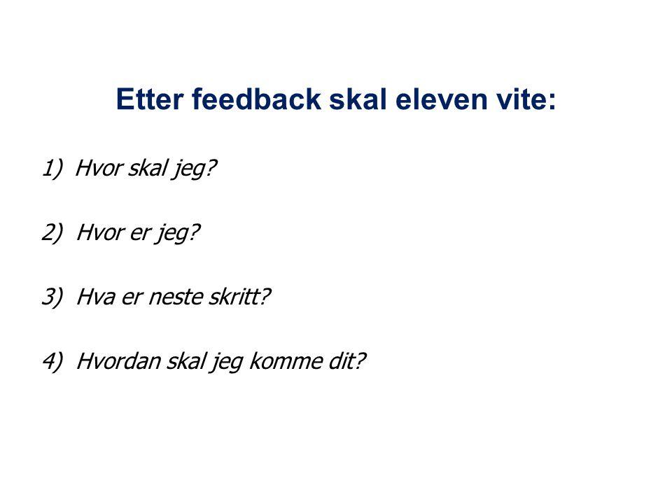 Etter feedback skal eleven vite: 1)Hvor skal jeg? 2) Hvor er jeg? 3) Hva er neste skritt? 4) Hvordan skal jeg komme dit?