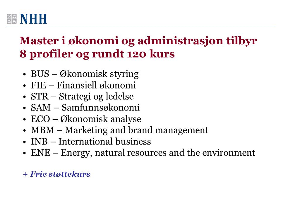 Master i økonomi og administrasjon tilbyr 8 profiler og rundt 120 kurs •BUS – Økonomisk styring •FIE – Finansiell økonomi •STR – Strategi og ledelse •SAM – Samfunnsøkonomi •ECO – Økonomisk analyse •MBM – Marketing and brand management •INB – International business •ENE – Energy, natural resources and the environment + Frie støttekurs