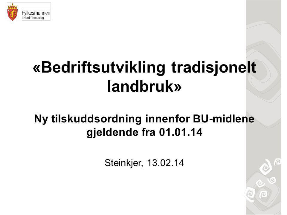 «Bedriftsutvikling tradisjonelt landbruk» Ny tilskuddsordning innenfor BU-midlene gjeldende fra 01.01.14 Steinkjer, 13.02.14