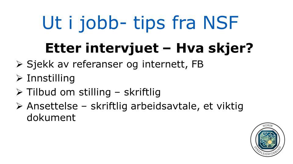Ut i jobb- tips fra NSF Etter intervjuet – Hva skjer?  Sjekk av referanser og internett, FB  Innstilling  Tilbud om stilling – skriftlig  Ansettel