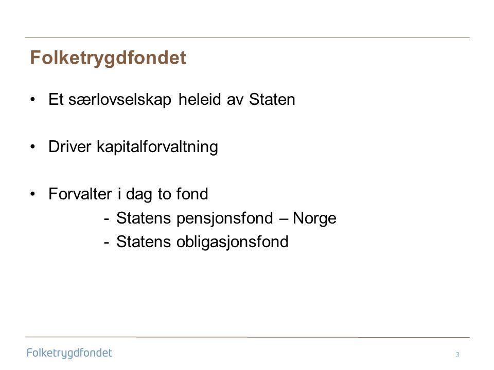 3 Folketrygdfondet •Et særlovselskap heleid av Staten •Driver kapitalforvaltning •Forvalter i dag to fond -Statens pensjonsfond – Norge -Statens obligasjonsfond