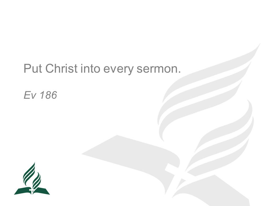 Put Christ into every sermon. Ev 186