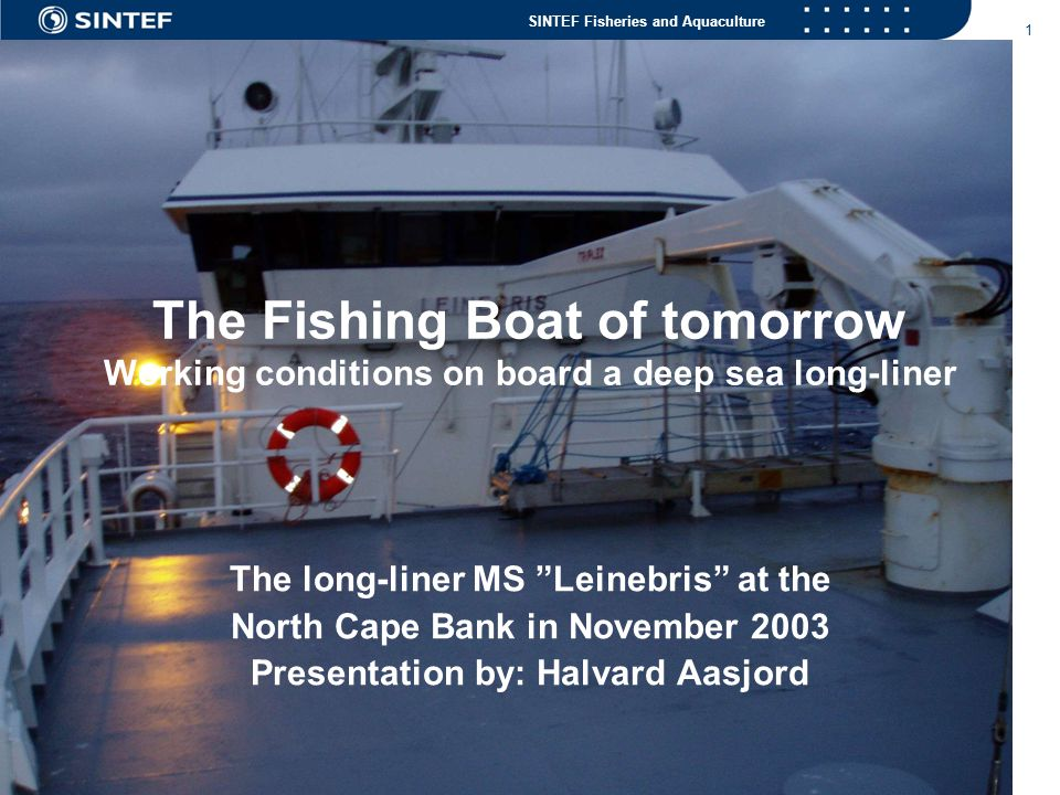 SINTEF Fisheries and Aquaculture 1 The Fishing Boat of tomorrow Working conditions on board a deep sea long-liner The long-liner MS Leinebris at the North Cape Bank in November 2003 Presentation by: Halvard Aasjord