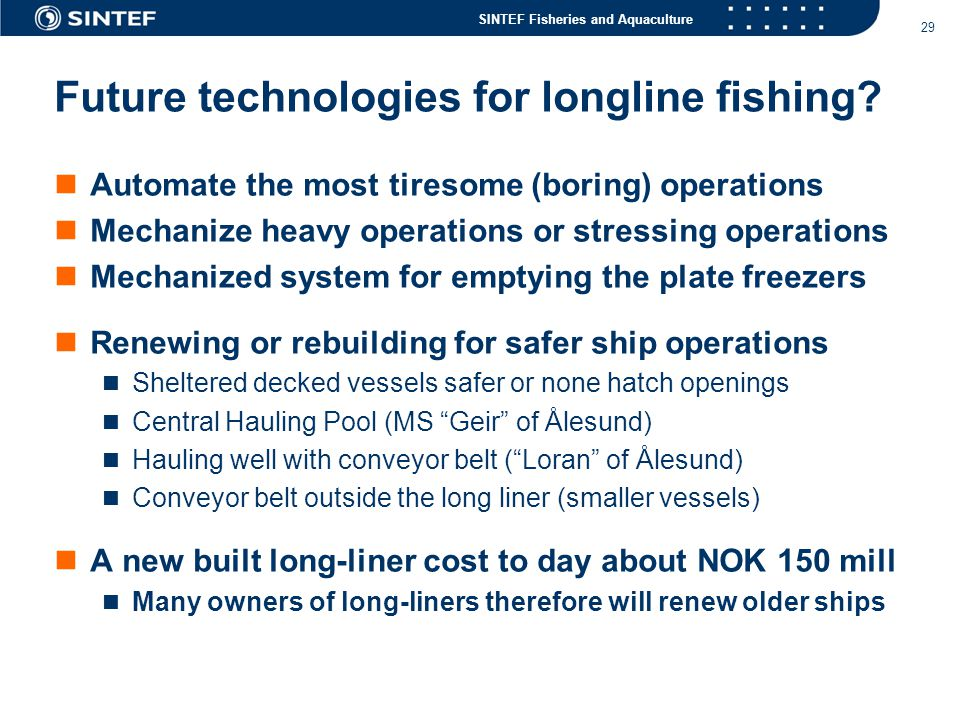 SINTEF Fisheries and Aquaculture 29 Future technologies for longline fishing?  Automate the most tiresome (boring) operations  Mechanize heavy opera