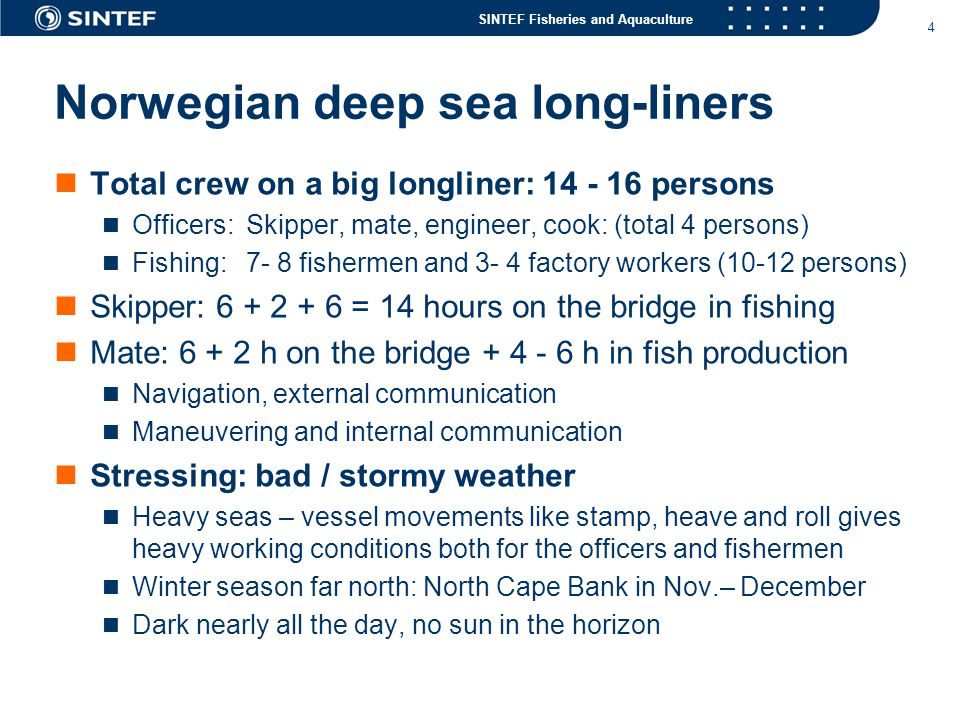 SINTEF Fisheries and Aquaculture 4 Norwegian deep sea long-liners  Total crew on a big longliner: 14 - 16 persons  Officers:Skipper, mate, engineer,