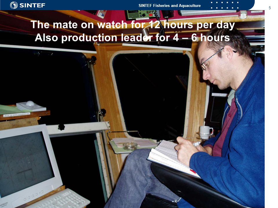 SINTEF Fisheries and Aquaculture 5 The mate on watch for 12 hours per day Also production leader for 4 – 6 hours