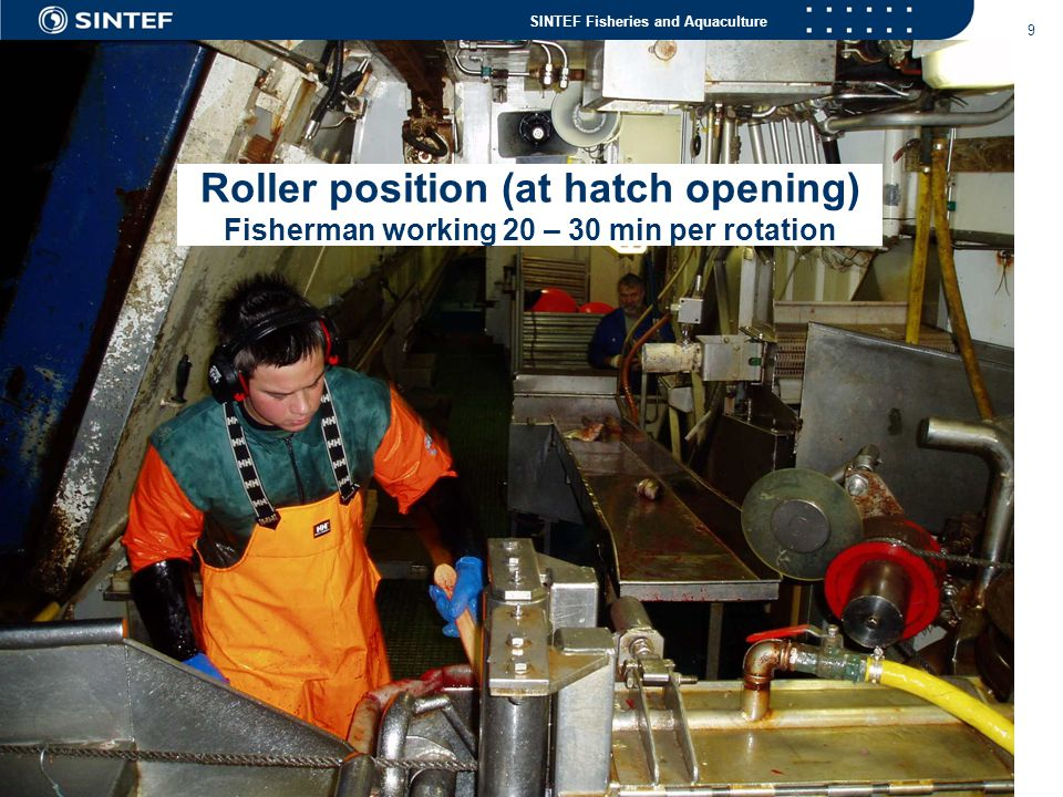 SINTEF Fisheries and Aquaculture 9 Roller position (at hatch opening) Fisherman working 20 – 30 min per rotation