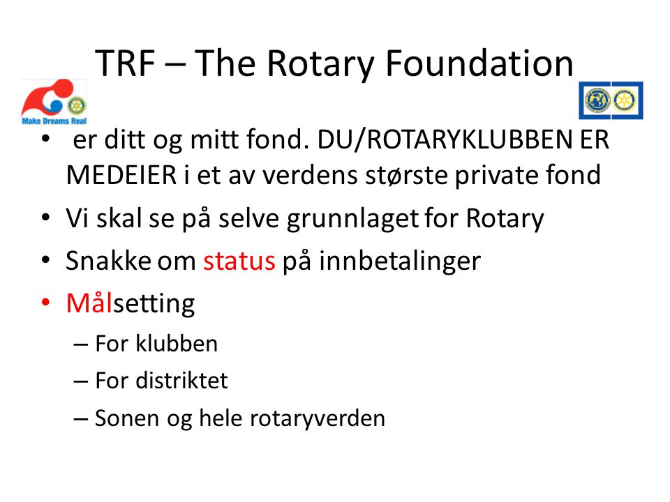 Hva er Rotary • ROTARY IS AN ORGANIZATION OF BUSINESS AND PROFESSIONAL PERSONS UNITED WORLDWIDE WHO: • PROVIDE HUMANITARIAN SERVICE, • ENCOURAGE HIGH ETHICAL STANDARDS IN ALL VOCATION • AND HELP BUILD GOODWILL AND PEACE IN THE WORLD. • KORTVERSJONEN: ROTARY ER HVA ROTARY GJØR