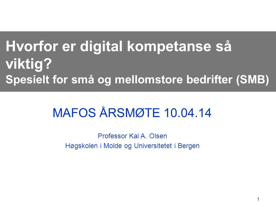 1 Hvorfor er digital kompetanse så viktig? Spesielt for små og mellomstore bedrifter (SMB) MAFOS ÅRSMØTE 10.04.14 Professor Kai A. Olsen Høgskolen i M