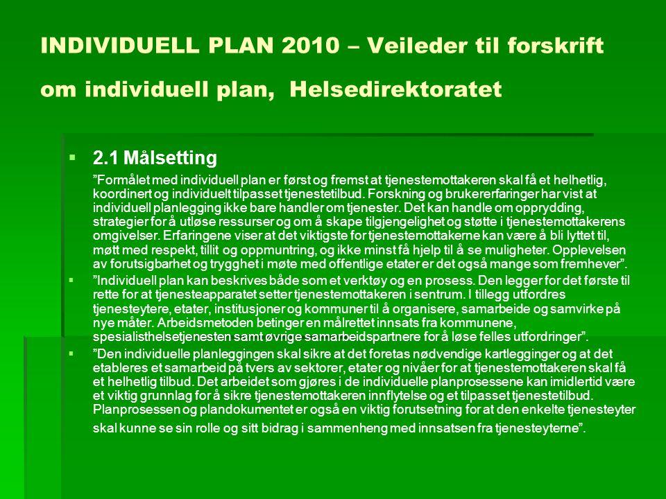 INDIVIDUELL PLAN 2010 – Veileder til forskrift om individuell plan, Helsedirektoratet   2.1 Målsetting Formålet med individuell plan er først og fremst at tjenestemottakeren skal få et helhetlig, koordinert og individuelt tilpasset tjenestetilbud.