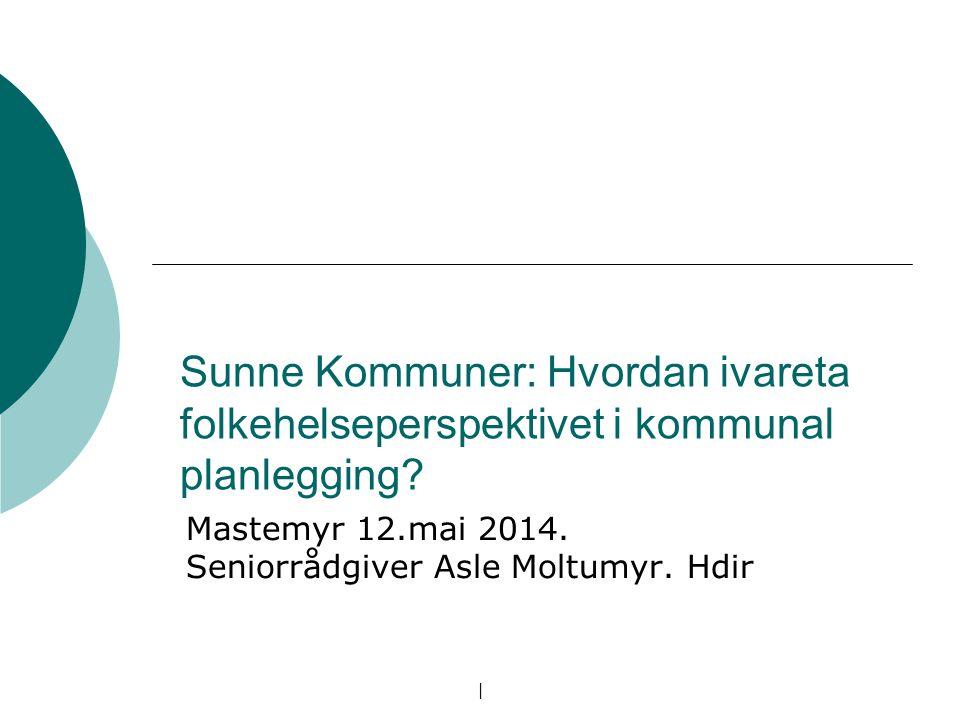   Sunne Kommuner: Hvordan ivareta folkehelseperspektivet i kommunal planlegging? Mastemyr 12.mai 2014. Seniorrådgiver Asle Moltumyr. Hdir