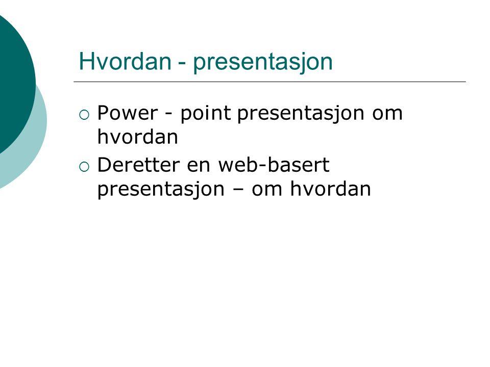 Hvordan - presentasjon  Power - point presentasjon om hvordan  Deretter en web-basert presentasjon – om hvordan