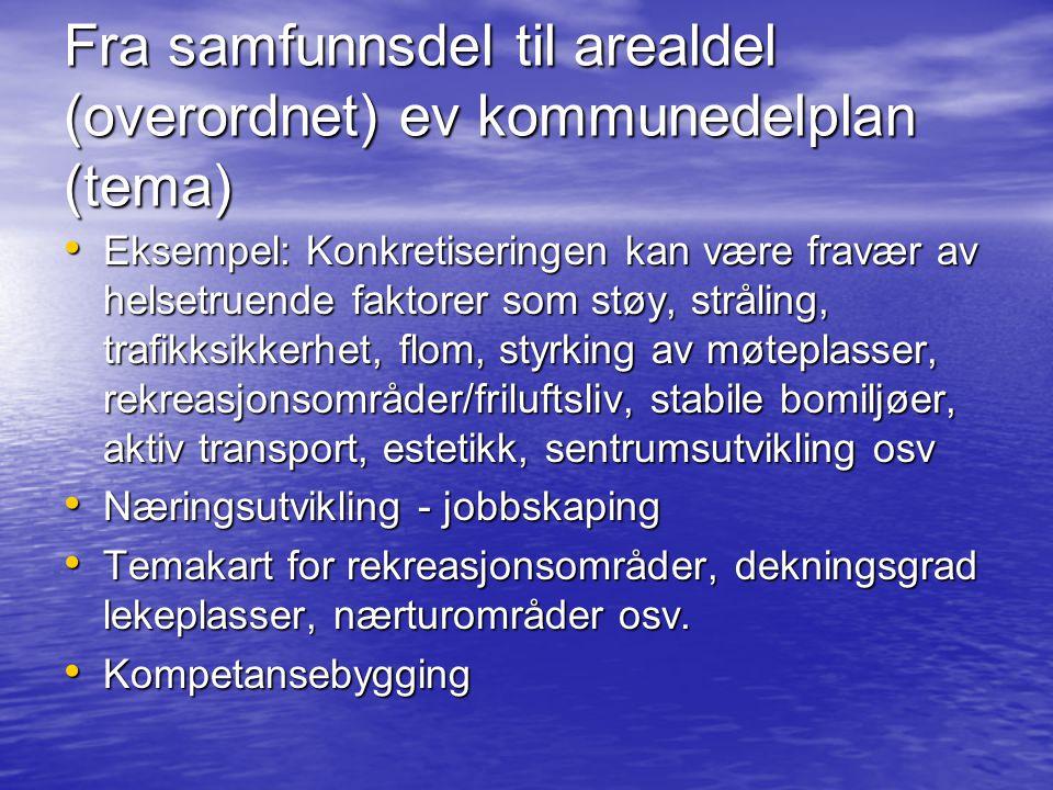 Fra samfunnsdel til arealdel (overordnet) ev kommunedelplan (tema) • Eksempel: Konkretiseringen kan være fravær av helsetruende faktorer som støy, str