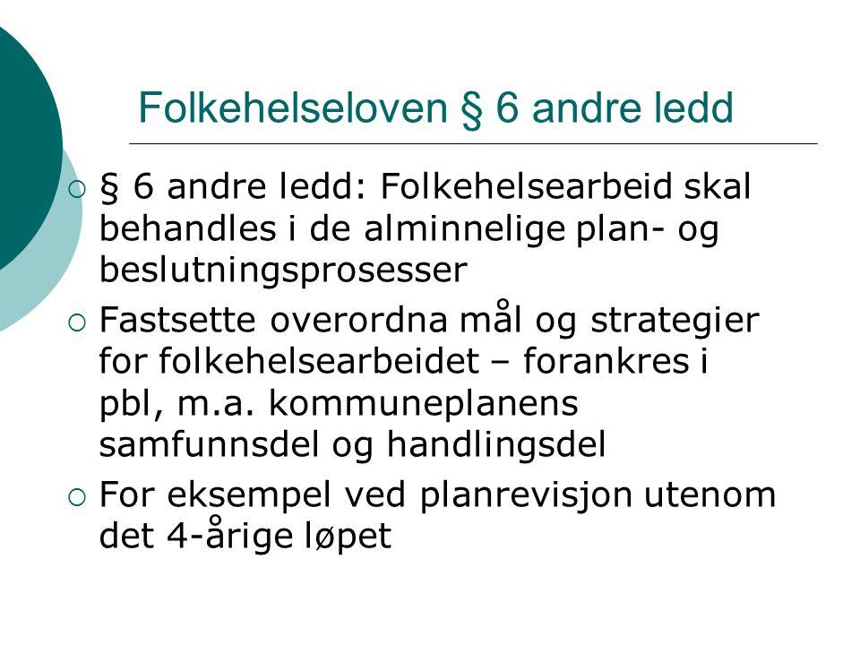 Folkehelseloven § 6 andre ledd  § 6 andre ledd: Folkehelsearbeid skal behandles i de alminnelige plan- og beslutningsprosesser  Fastsette overordna
