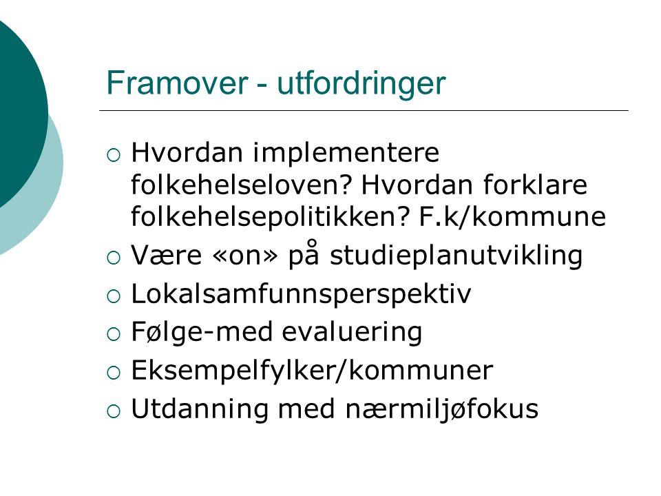 Framover - utfordringer  Hvordan implementere folkehelseloven? Hvordan forklare folkehelsepolitikken? F.k/kommune  Være «on» på studieplanutvikling