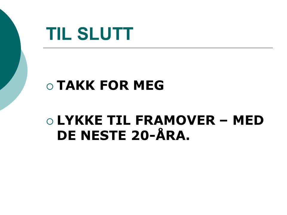 TIL SLUTT  TAKK FOR MEG  LYKKE TIL FRAMOVER – MED DE NESTE 20-ÅRA.