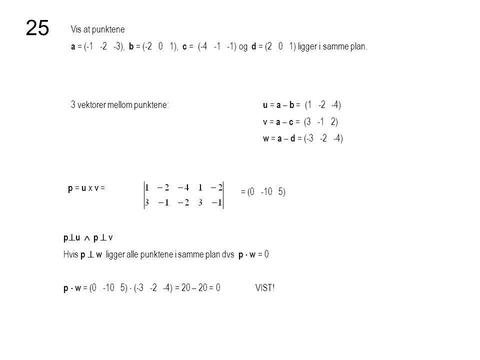 Vis at punktene a = (-1 -2 -3), b = (-2 0 1), c = (-4 -1 -1) og d = (2 0 1) ligger i samme plan. 25 3 vektorer mellom punktene: u = a – b = (1 -2 -4)
