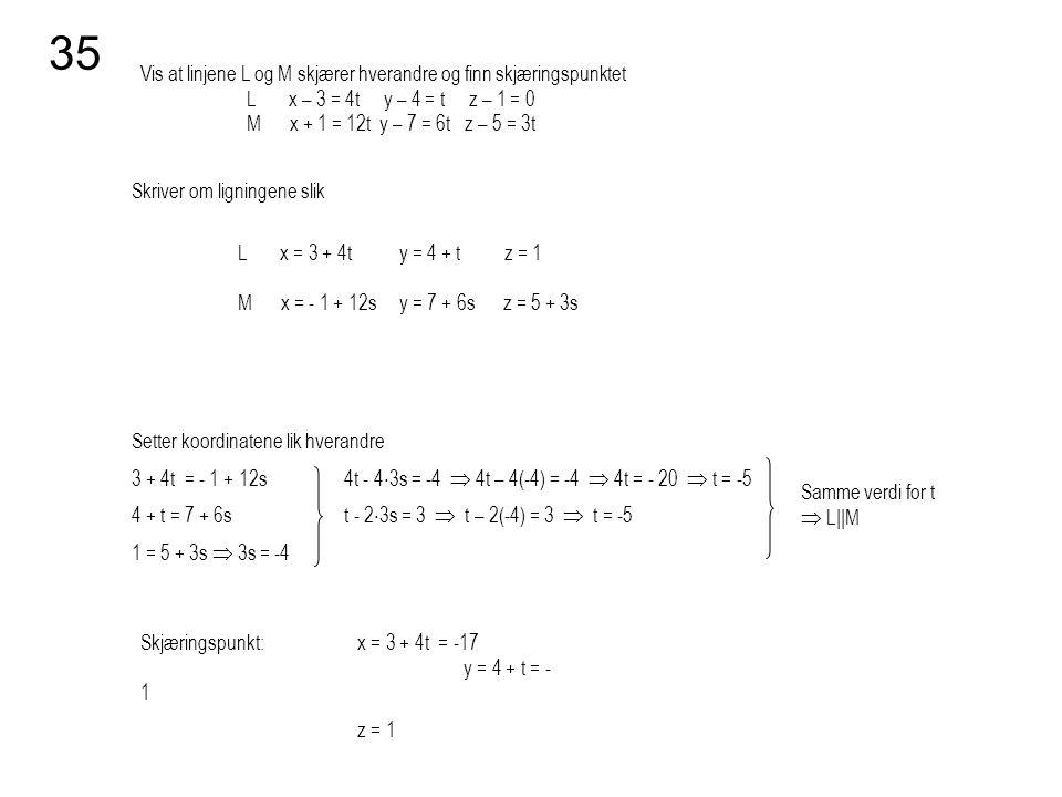 Vis at linjene L og M skjærer hverandre og finn skjæringspunktet L x – 3 = 4t y – 4 = t z – 1 = 0 M x + 1 = 12t y – 7 = 6t z – 5 = 3t 35 Skriver om li
