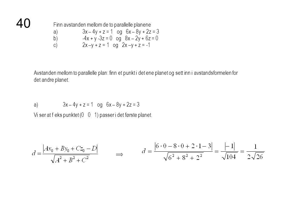 Finn avstanden mellom de to parallelle planene a)3x – 4y + z = 1 og 6x – 8y + 2z = 3 b)-4x + y -3z = 0 og 8x – 2y + 6z = 0 c)2x –y + z = 1 og 2x –y +