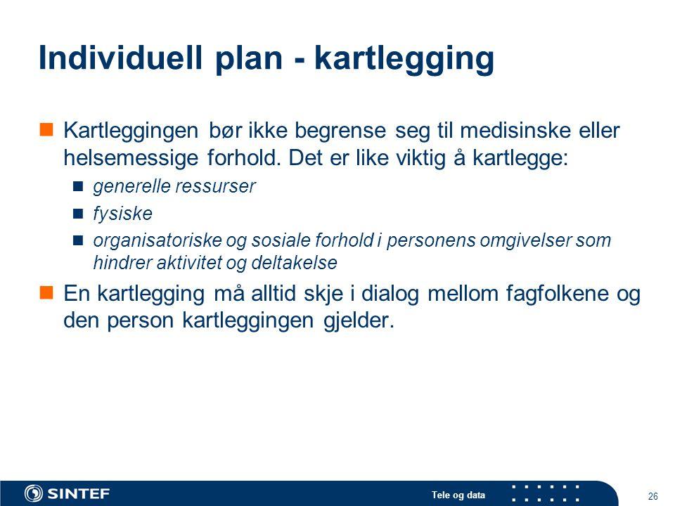 Tele og data 26 Individuell plan - kartlegging  Kartleggingen bør ikke begrense seg til medisinske eller helsemessige forhold. Det er like viktig å k