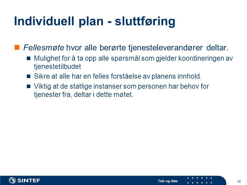 Tele og data 30 Individuell plan - sluttføring  Fellesmøte hvor alle berørte tjenesteleverandører deltar.  Mulighet for å ta opp alle spørsmål som g