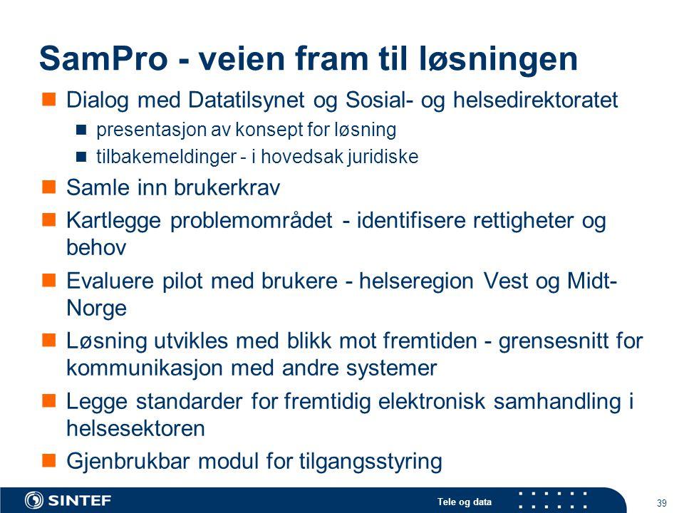 Tele og data 39 SamPro - veien fram til løsningen  Dialog med Datatilsynet og Sosial- og helsedirektoratet  presentasjon av konsept for løsning  ti