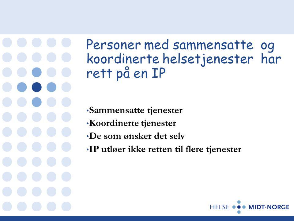 Personer med sammensatte og koordinerte helsetjenester har rett på en IP • Sammensatte tjenester • Koordinerte tjenester • De som ønsker det selv • IP