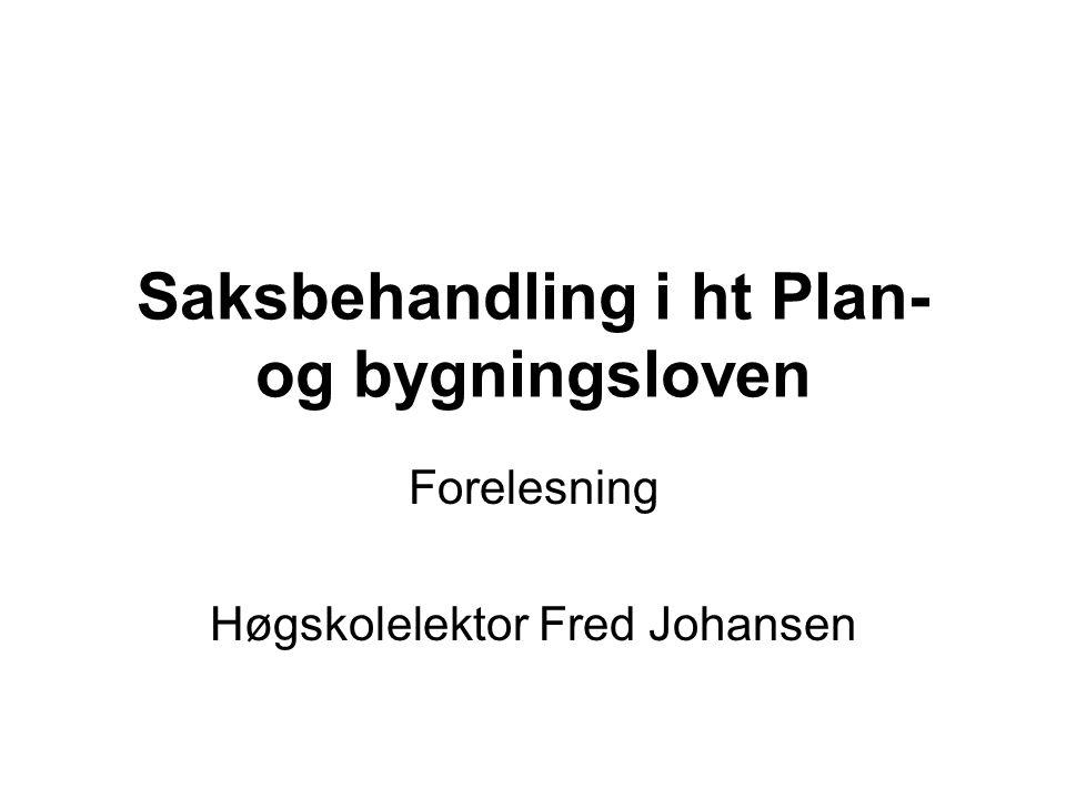 Saksbehandling i ht Plan- og bygningsloven Forelesning Høgskolelektor Fred Johansen