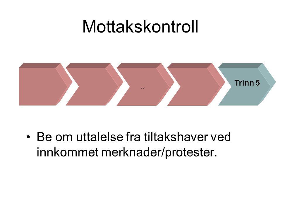 Mottakskontroll •Be om uttalelse fra tiltakshaver ved innkommet merknader/protester... Trinn 5