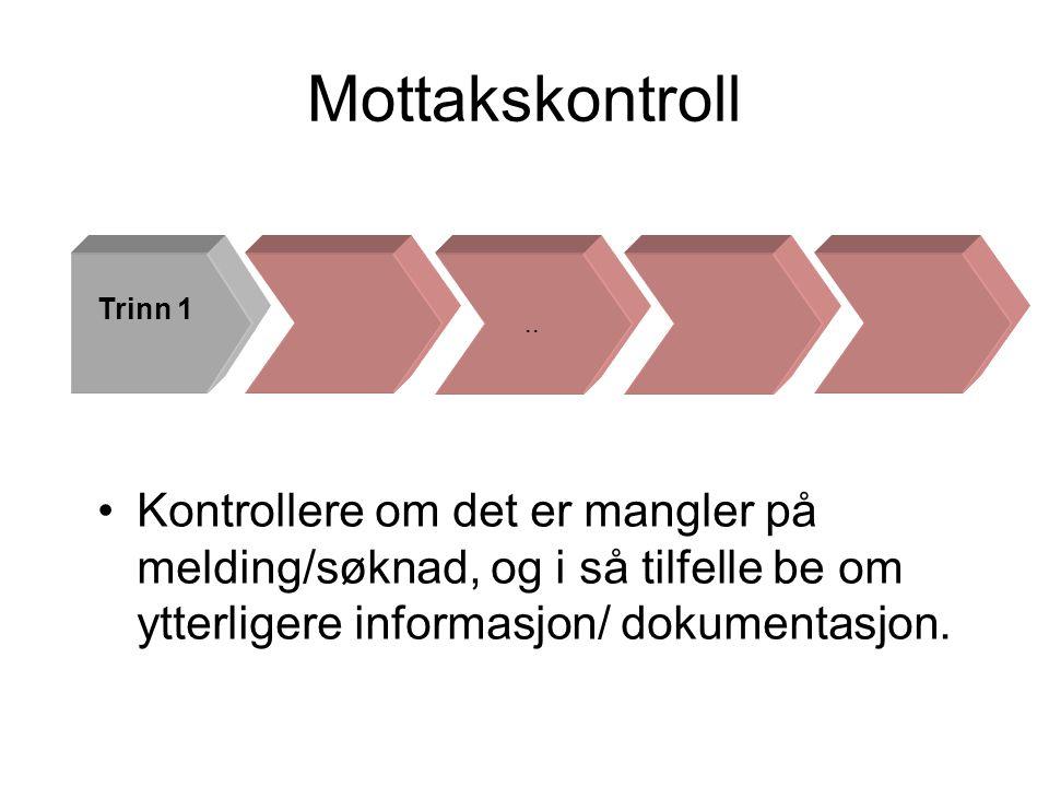 Mottakskontroll •Kontrollere om det er mangler på melding/søknad, og i så tilfelle be om ytterligere informasjon/ dokumentasjon... Trinn 1