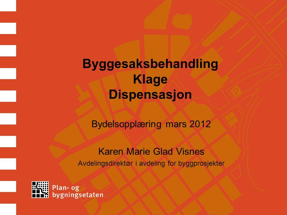 Byggesaksbehandling Klage Dispensasjon Bydelsopplæring mars 2012 Karen Marie Glad Visnes Avdelingsdirektør i avdeling for byggprosjekter