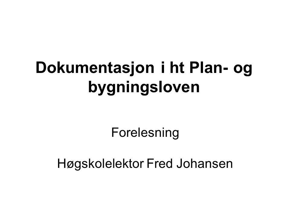 Dokumentasjon i ht Plan- og bygningsloven Forelesning Høgskolelektor Fred Johansen