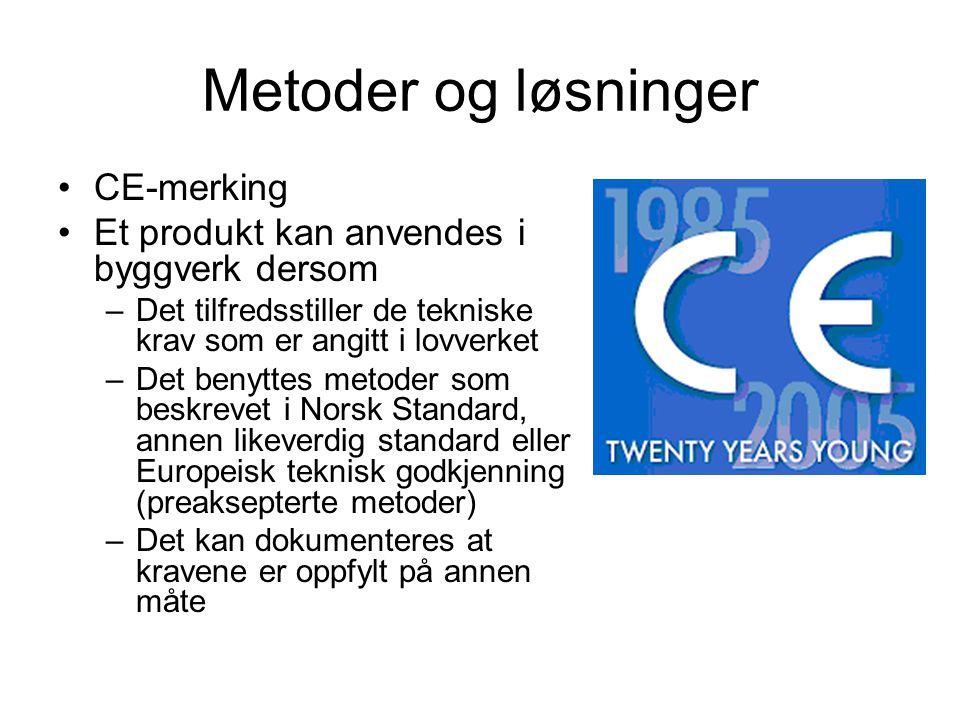 Metoder og løsninger •CE-merking •Et produkt kan anvendes i byggverk dersom –Det tilfredsstiller de tekniske krav som er angitt i lovverket –Det benyttes metoder som beskrevet i Norsk Standard, annen likeverdig standard eller Europeisk teknisk godkjenning (preaksepterte metoder) –Det kan dokumenteres at kravene er oppfylt på annen måte