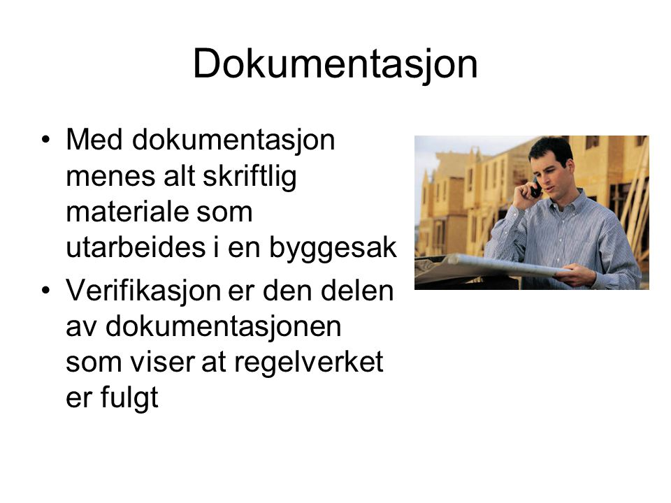 Dokumentasjon •Med dokumentasjon menes alt skriftlig materiale som utarbeides i en byggesak •Verifikasjon er den delen av dokumentasjonen som viser at regelverket er fulgt