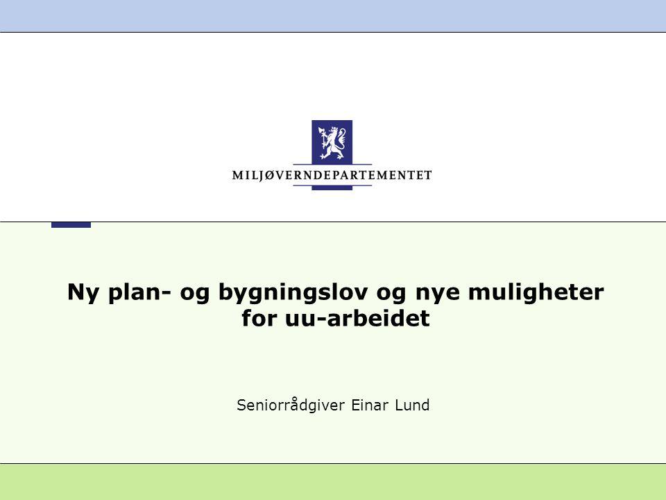 Ny plan- og bygningslov og nye muligheter for uu-arbeidet Seniorrådgiver Einar Lund