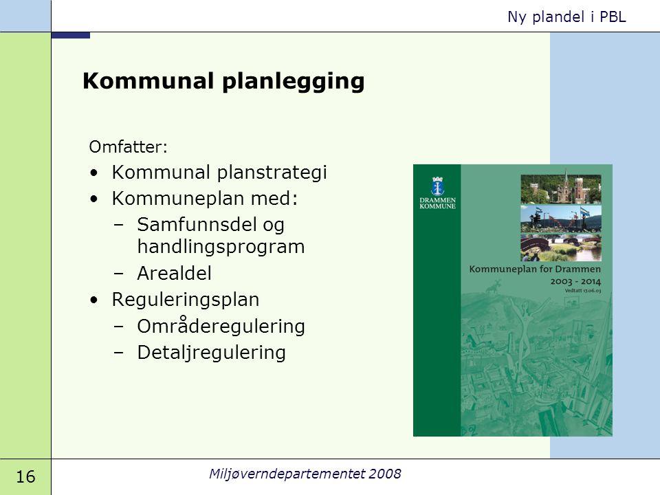 16 Miljøverndepartementet 2008 Ny plandel i PBL Kommunal planlegging Omfatter: •Kommunal planstrategi •Kommuneplan med: –Samfunnsdel og handlingsprogr