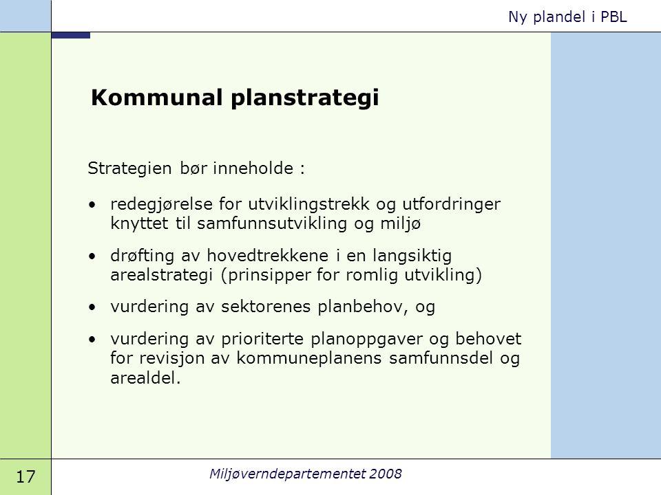 17 Miljøverndepartementet 2008 Ny plandel i PBL Kommunal planstrategi Strategien bør inneholde : •redegjørelse for utviklingstrekk og utfordringer kny