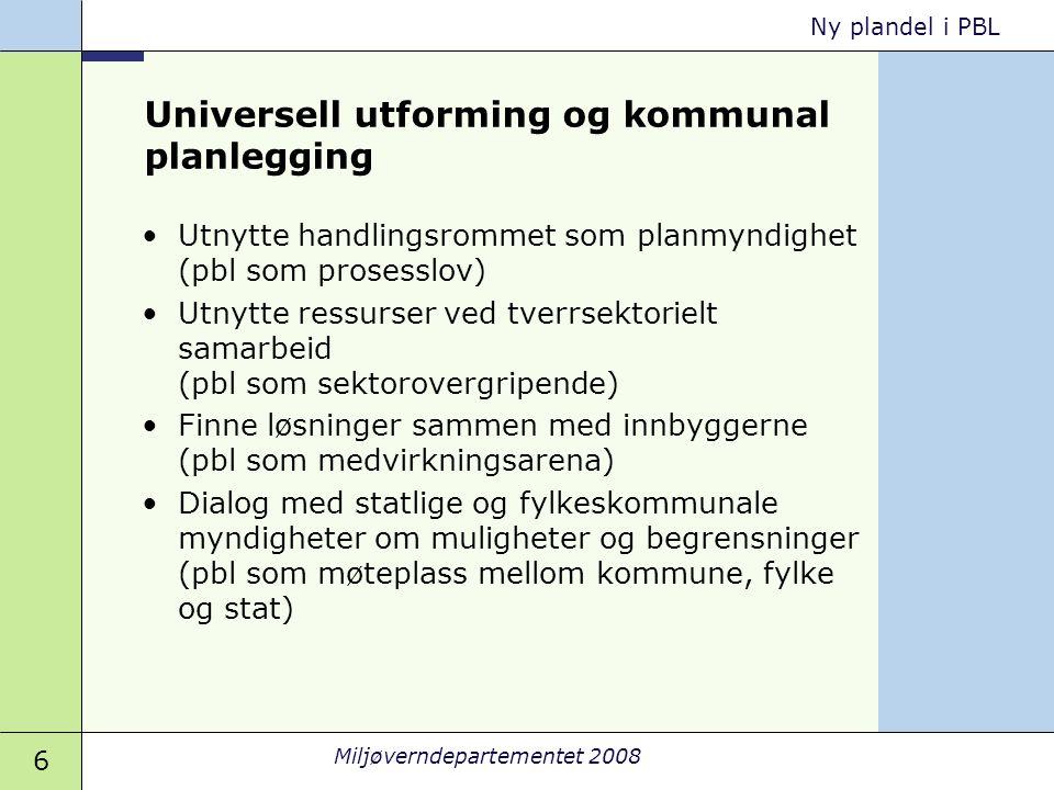 6 Miljøverndepartementet 2008 Ny plandel i PBL Universell utforming og kommunal planlegging •Utnytte handlingsrommet som planmyndighet (pbl som proses