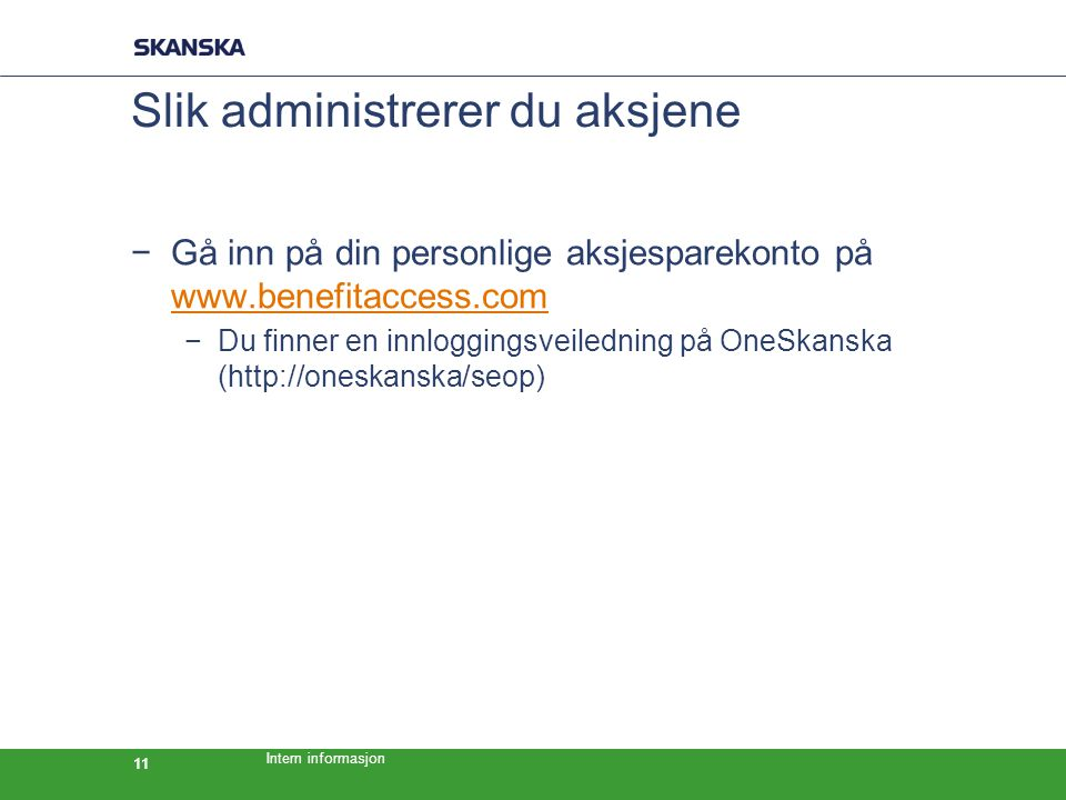 Intern informasjon 11 Slik administrerer du aksjene −Gå inn på din personlige aksjesparekonto på www.benefitaccess.com www.benefitaccess.com −Du finner en innloggingsveiledning på OneSkanska (http://oneskanska/seop)