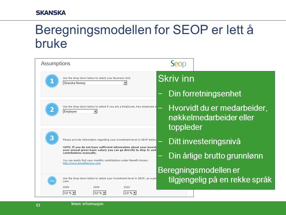 Intern informasjon 13 Beregningsmodellen for SEOP er lett å bruke Skriv inn −Din forretningsenhet −Hvorvidt du er medarbeider, nøkkelmedarbeider eller toppleder −Ditt investeringsnivå −Din årlige brutto grunnlønn Beregningsmodellen er tilgjengelig på en rekke språk