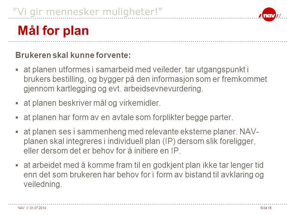 """NAV // 01.07.2014Side 15 """"Vi gir mennesker muligheter!"""" Mål for plan Brukeren skal kunne forvente:  at planen utformes i samarbeid med veileder, tar"""