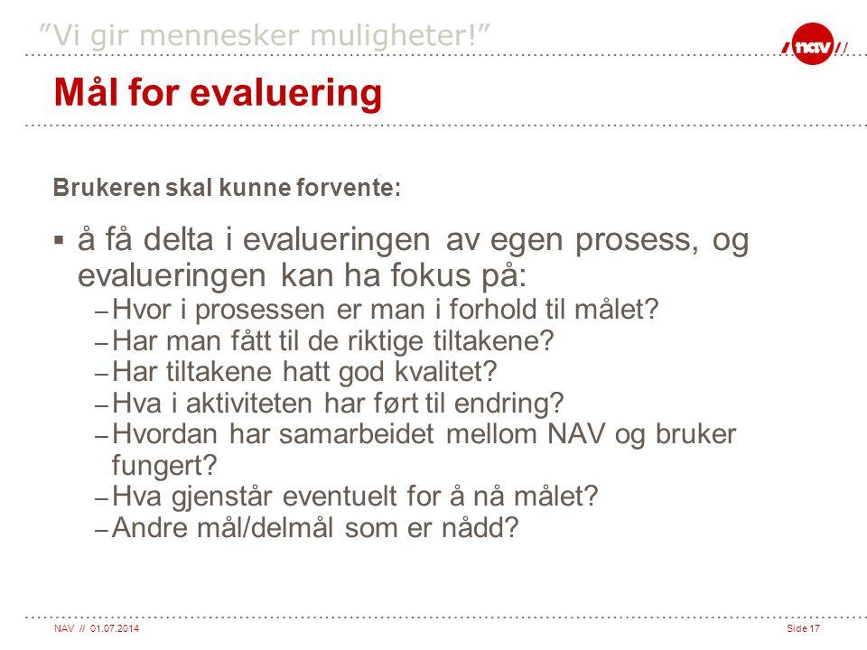 """NAV // 01.07.2014Side 17 """"Vi gir mennesker muligheter!"""" Mål for evaluering Brukeren skal kunne forvente:  å få delta i evalueringen av egen prosess,"""