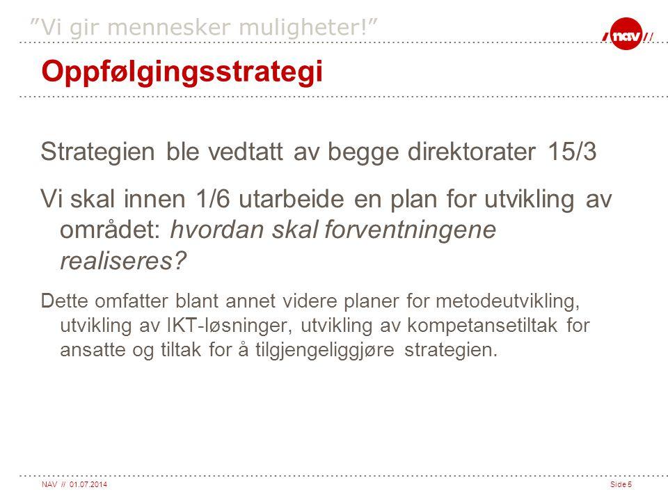 """NAV // 01.07.2014Side 5 """"Vi gir mennesker muligheter!"""" Oppfølgingsstrategi Strategien ble vedtatt av begge direktorater 15/3 Vi skal innen 1/6 utarbei"""