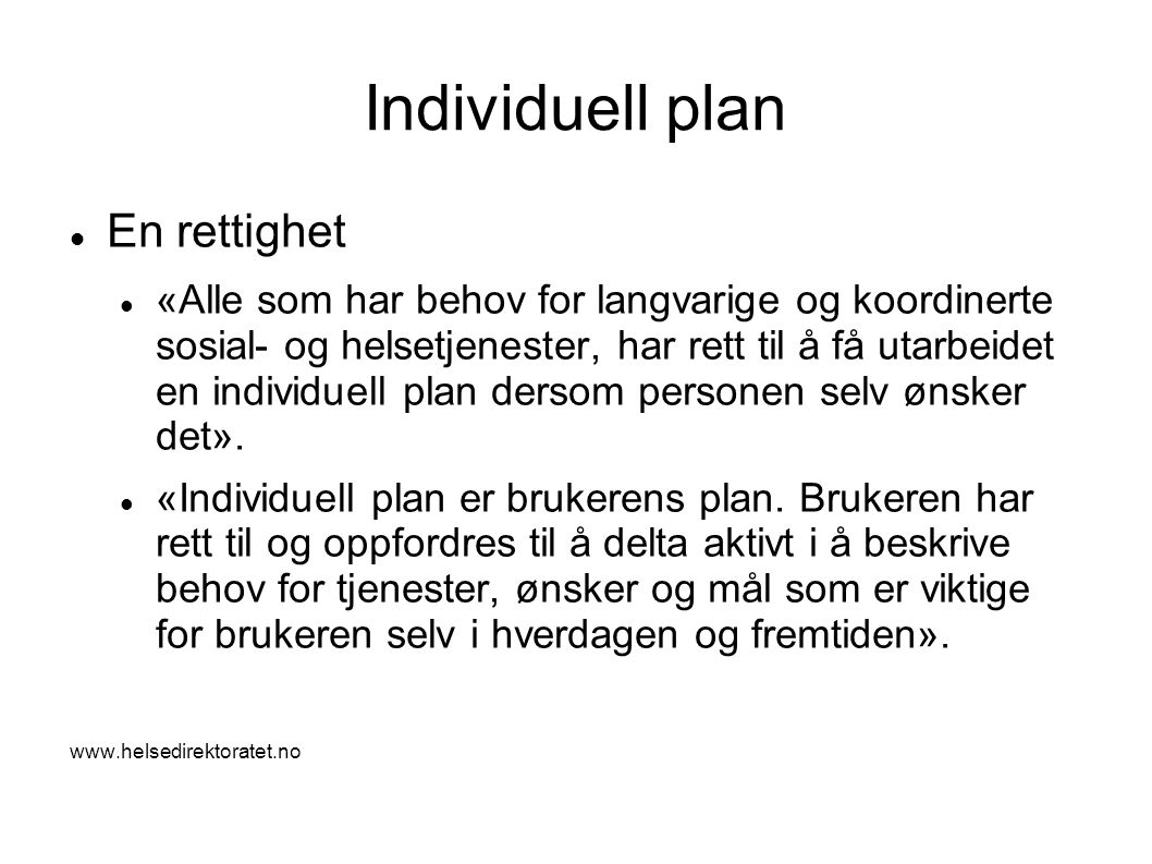 Individuell plan  En rettighet  «Alle som har behov for langvarige og koordinerte sosial- og helsetjenester, har rett til å få utarbeidet en individuell plan dersom personen selv ønsker det».