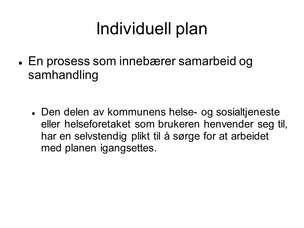 Individuell plan  En prosess som innebærer samarbeid og samhandling  Den delen av kommunens helse- og sosialtjeneste eller helseforetaket som brukeren henvender seg til, har en selvstendig plikt til å sørge for at arbeidet med planen igangsettes.