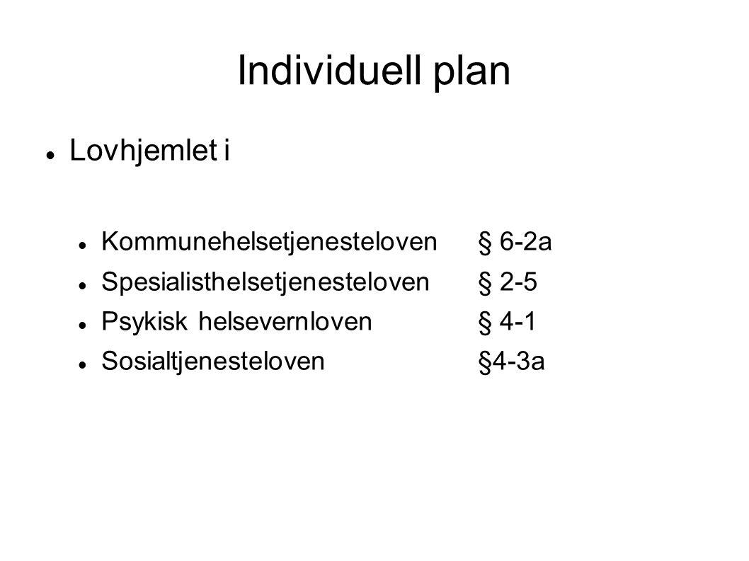 Individuell plan  Lovhjemlet i  Kommunehelsetjenesteloven § 6-2a  Spesialisthelsetjenesteloven § 2-5  Psykisk helsevernloven § 4-1  Sosialtjenesteloven§4-3a
